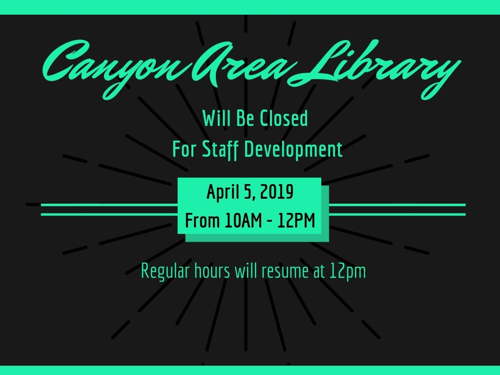 Canyon Area Library will be closed for Staff Development 4.5.19